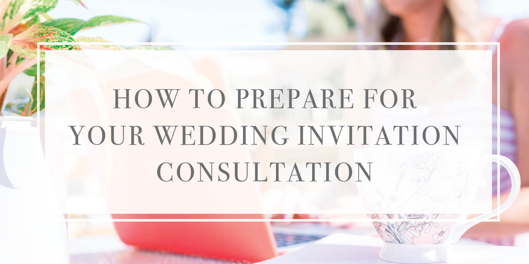 How to Prepare for a Wedding Invitation Consultation